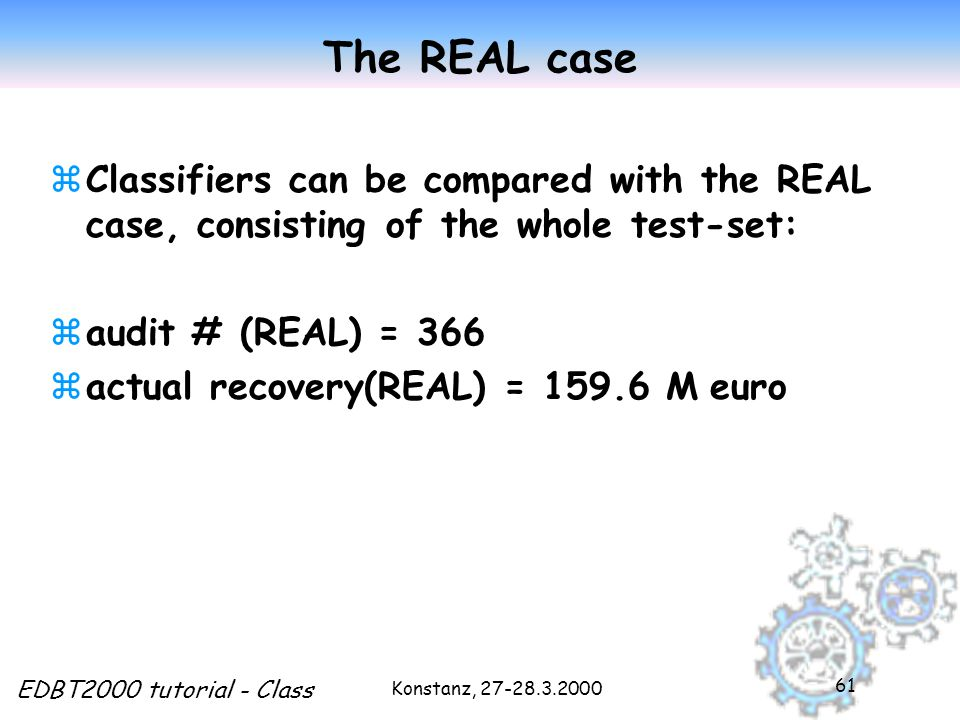 Konstanz, 27-28.3.2000 EDBT2000 tutorial - Class 61 The REAL case zClassifiers can be compared with the REAL case, consisting of the whole test-set: zaudit # (REAL) = 366  actual recovery(REAL) = 159.6 M euro