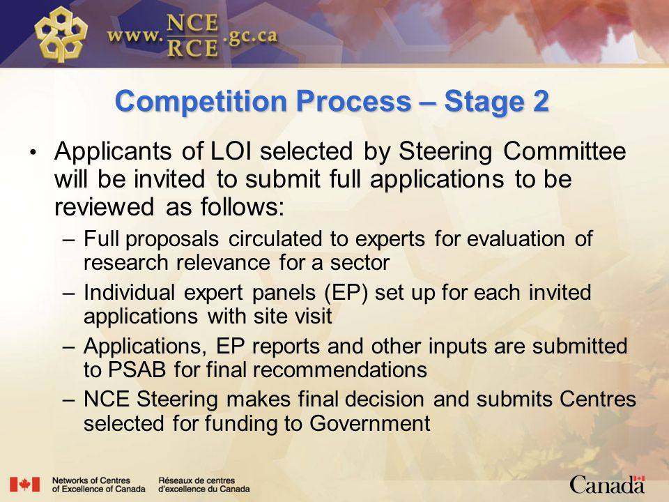 Competition Process – Stage 2 Applicants of LOI selected by Steering Committee will be invited to submit full applications to be reviewed as follows: –Full proposals circulated to experts for evaluation of research relevance for a sector –Individual expert panels (EP) set up for each invited applications with site visit –Applications, EP reports and other inputs are submitted to PSAB for final recommendations –NCE Steering makes final decision and submits Centres selected for funding to Government