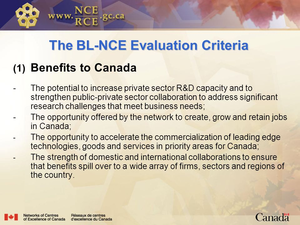The BL-NCE Evaluation Criteria (1) Benefits to Canada - The potential to increase private sector R&D capacity and to strengthen public-private sector collaboration to address significant research challenges that meet business needs; - The opportunity offered by the network to create, grow and retain jobs in Canada; - The opportunity to accelerate the commercialization of leading edge technologies, goods and services in priority areas for Canada; - The strength of domestic and international collaborations to ensure that benefits spill over to a wide array of firms, sectors and regions of the country.
