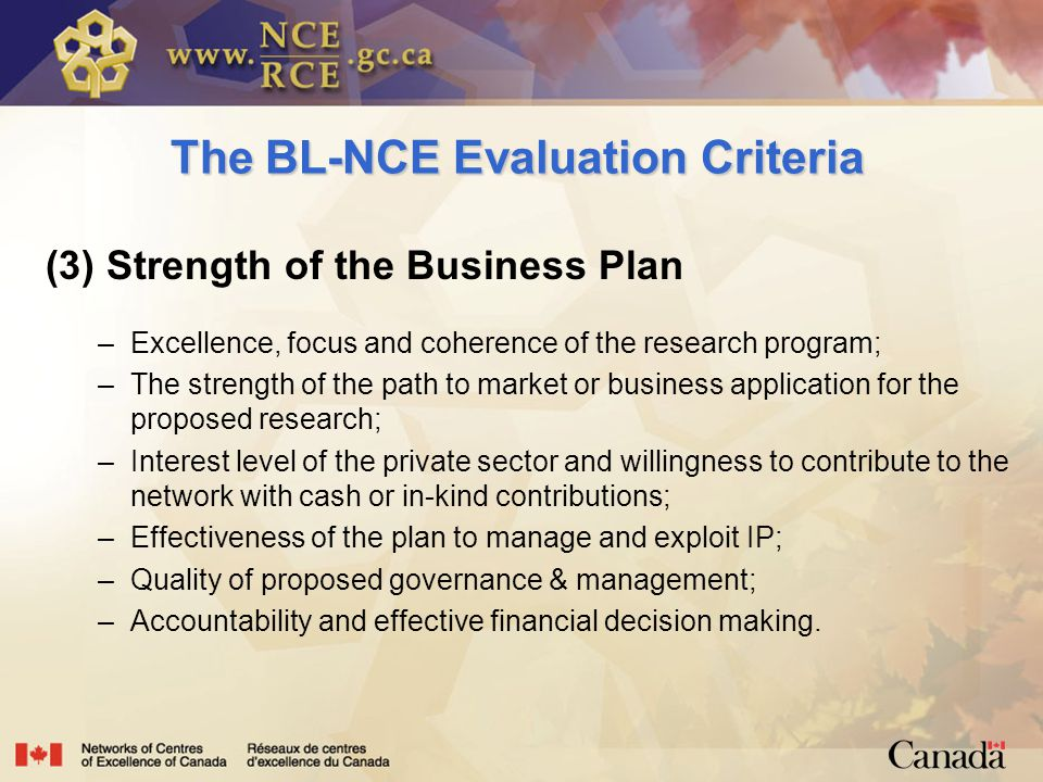 The BL-NCE Evaluation Criteria (3) Strength of the Business Plan –Excellence, focus and coherence of the research program; –The strength of the path to market or business application for the proposed research; –Interest level of the private sector and willingness to contribute to the network with cash or in-kind contributions; –Effectiveness of the plan to manage and exploit IP; –Quality of proposed governance & management; –Accountability and effective financial decision making.