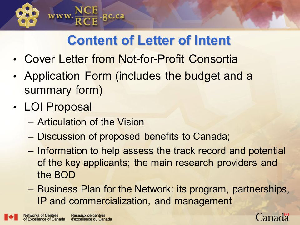 Content of Letter of Intent Cover Letter from Not-for-Profit Consortia Application Form (includes the budget and a summary form) LOI Proposal –Articulation of the Vision –Discussion of proposed benefits to Canada; –Information to help assess the track record and potential of the key applicants; the main research providers and the BOD –Business Plan for the Network: its program, partnerships, IP and commercialization, and management