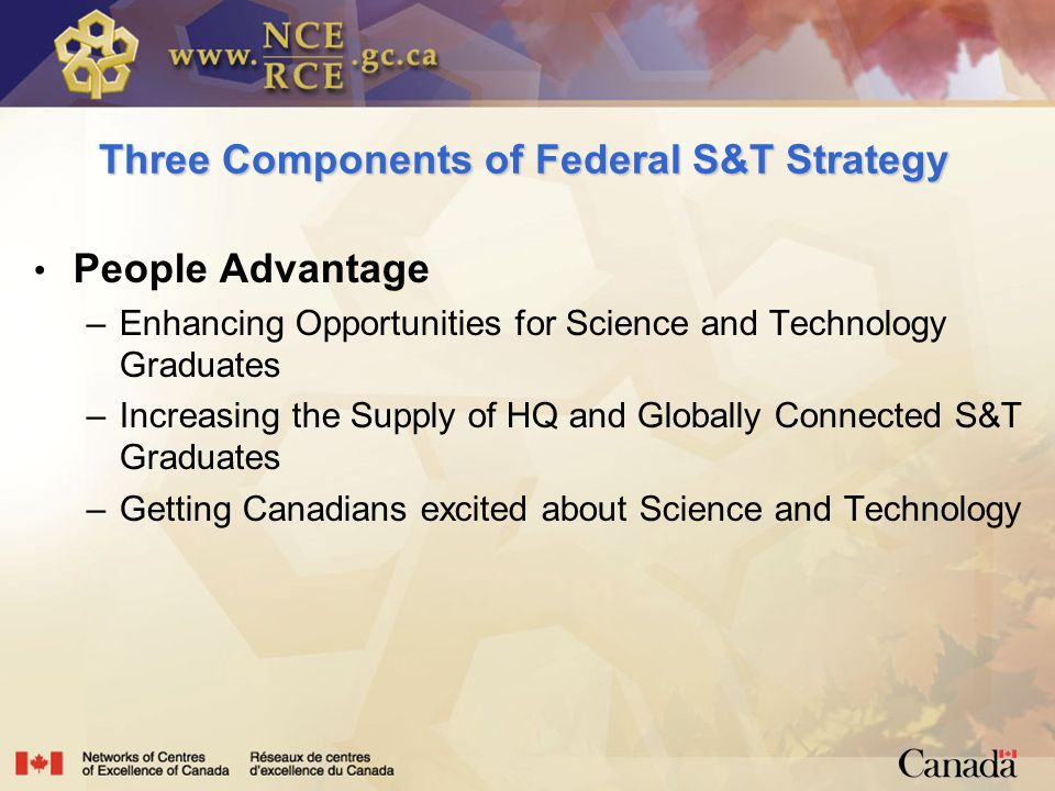 Three Components of Federal S&T Strategy People Advantage –Enhancing Opportunities for Science and Technology Graduates –Increasing the Supply of HQ and Globally Connected S&T Graduates –Getting Canadians excited about Science and Technology