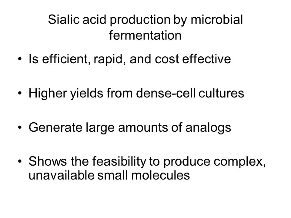 Sialic acid production by microbial fermentation Is efficient, rapid, and cost effective Higher yields from dense-cell cultures Generate large amounts of analogs Shows the feasibility to produce complex, unavailable small molecules