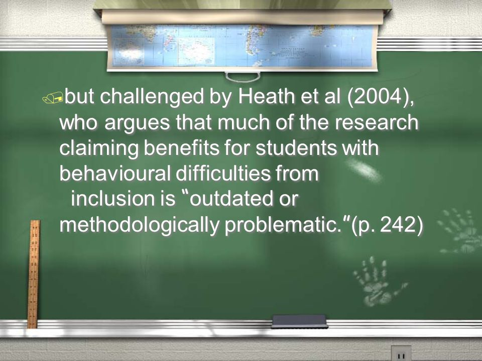 / but challenged by Heath et al (2004), who argues that much of the research claiming benefits for students with behavioural difficulties from inclusion is outdated or methodologically problematic.