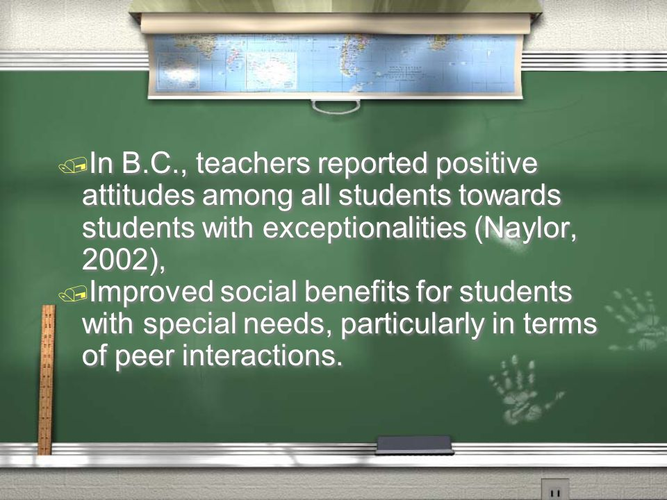 / In B.C., teachers reported positive attitudes among all students towards students with exceptionalities (Naylor, 2002), / Improved social benefits for students with special needs, particularly in terms of peer interactions.