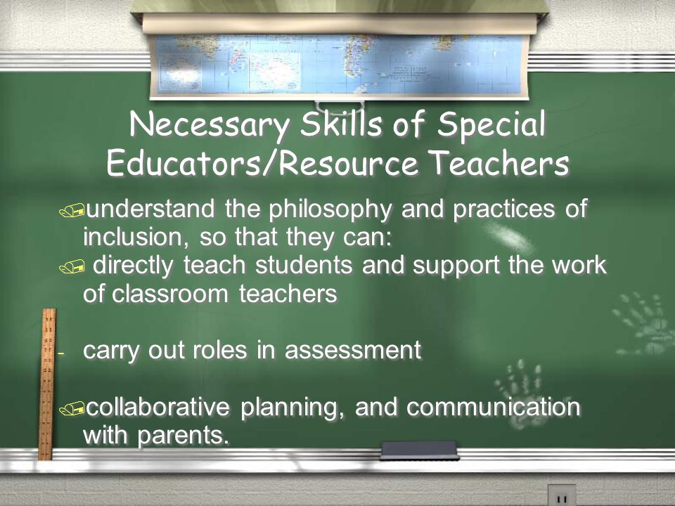 Necessary Skills of Special Educators/Resource Teachers / understand the philosophy and practices of inclusion, so that they can: / directly teach students and support the work of classroom teachers - carry out roles in assessment / collaborative planning, and communication with parents.