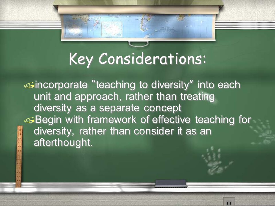 Key Considerations:  incorporate teaching to diversity into each unit and approach, rather than treating diversity as a separate concept / Begin with framework of effective teaching for diversity, rather than consider it as an afterthought.