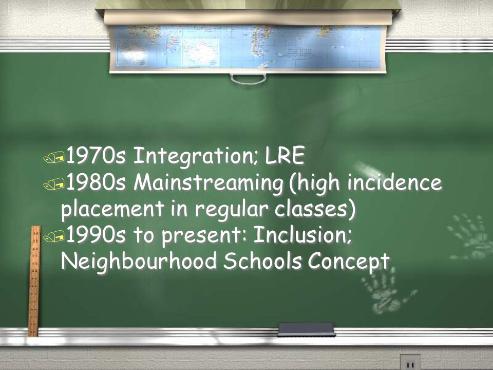 / 1970s Integration; LRE / 1980s Mainstreaming (high incidence placement in regular classes) / 1990s to present: Inclusion; Neighbourhood Schools Concept / 1970s Integration; LRE / 1980s Mainstreaming (high incidence placement in regular classes) / 1990s to present: Inclusion; Neighbourhood Schools Concept