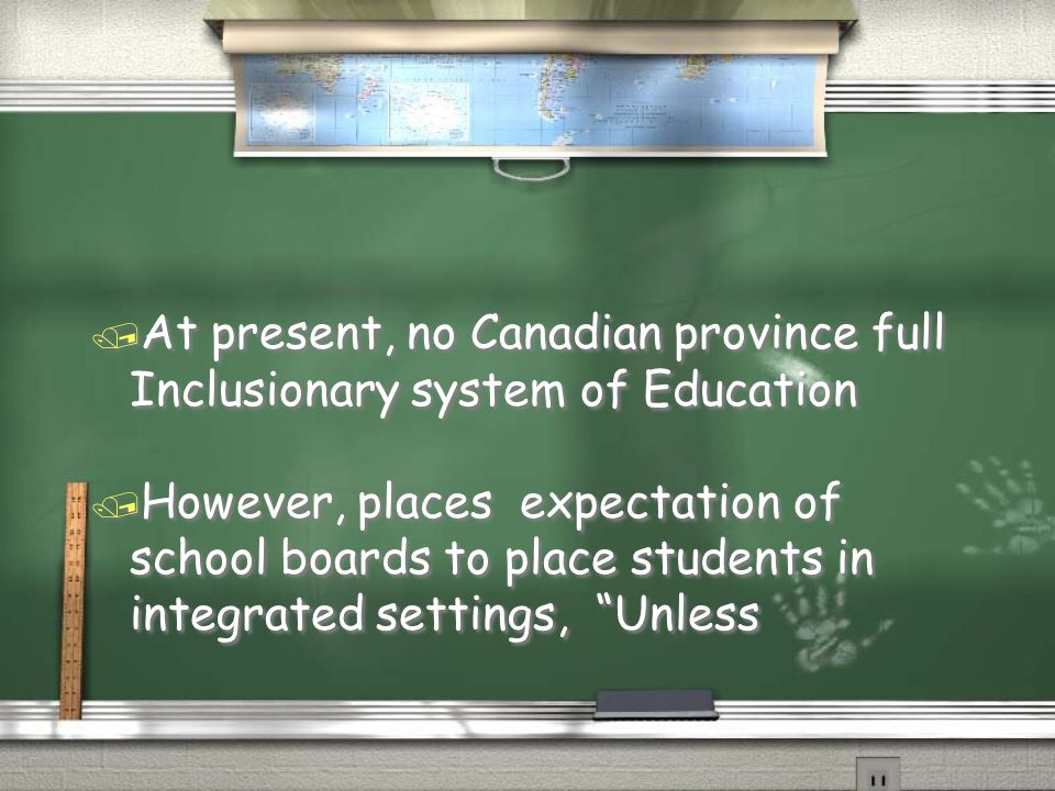 / At present, no Canadian province full Inclusionary system of Education / However, places expectation of school boards to place students in integrated settings, Unless / At present, no Canadian province full Inclusionary system of Education / However, places expectation of school boards to place students in integrated settings, Unless