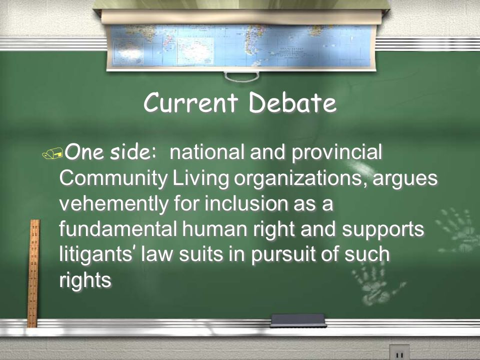 Current Debate  One side: national and provincial Community Living organizations, argues vehemently for inclusion as a fundamental human right and supports litigants ' law suits in pursuit of such rights