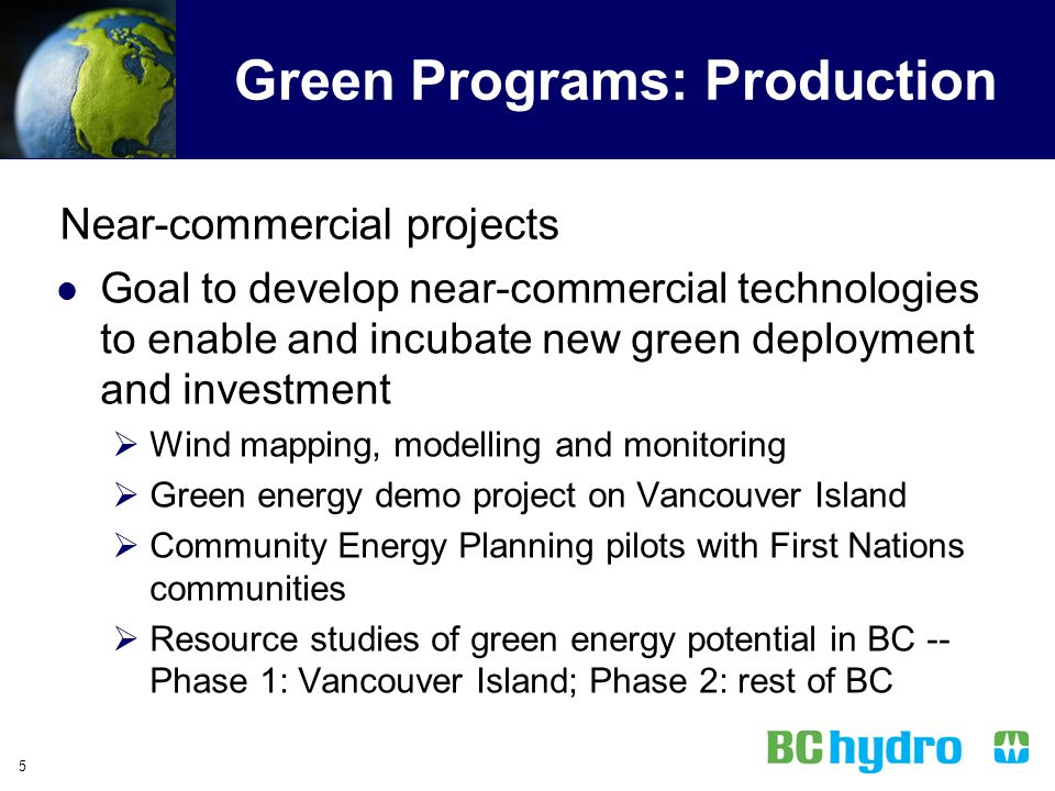 4 Green Power Objectives Approach: Production Near- commercial projects Wholesale Competitive acquisition process with private sector Retail Green Pow