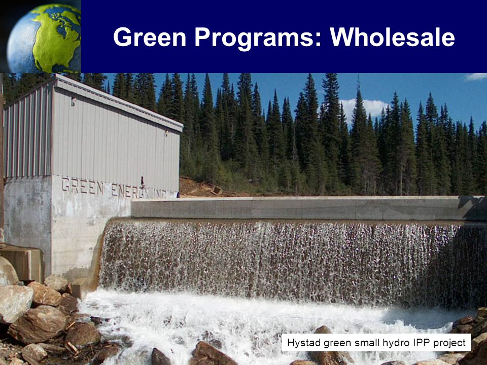 """8 Green Programs: Wholesale BC Hydro has a target to obtain a minimum of 10% of new load growth from new green sources Goal to acquire """"commercial"""" gr"""