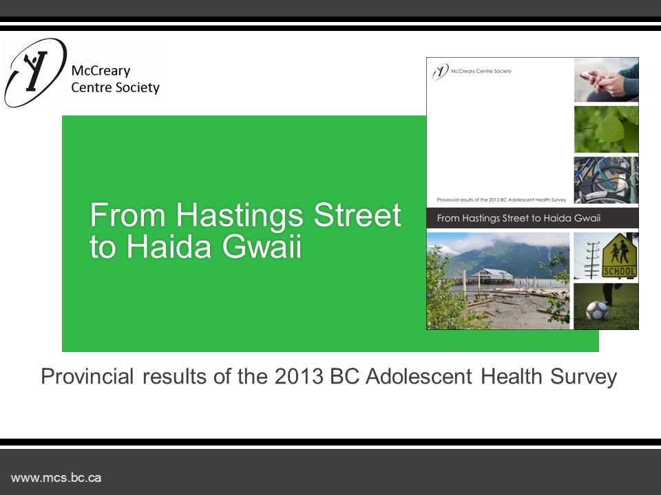 www.mcs.bc.ca 2013 BC Adolescent Health Survey ▪Background ▪Positive findings and trends ▪Areas of concern ▪Protective factors ▪Using the data