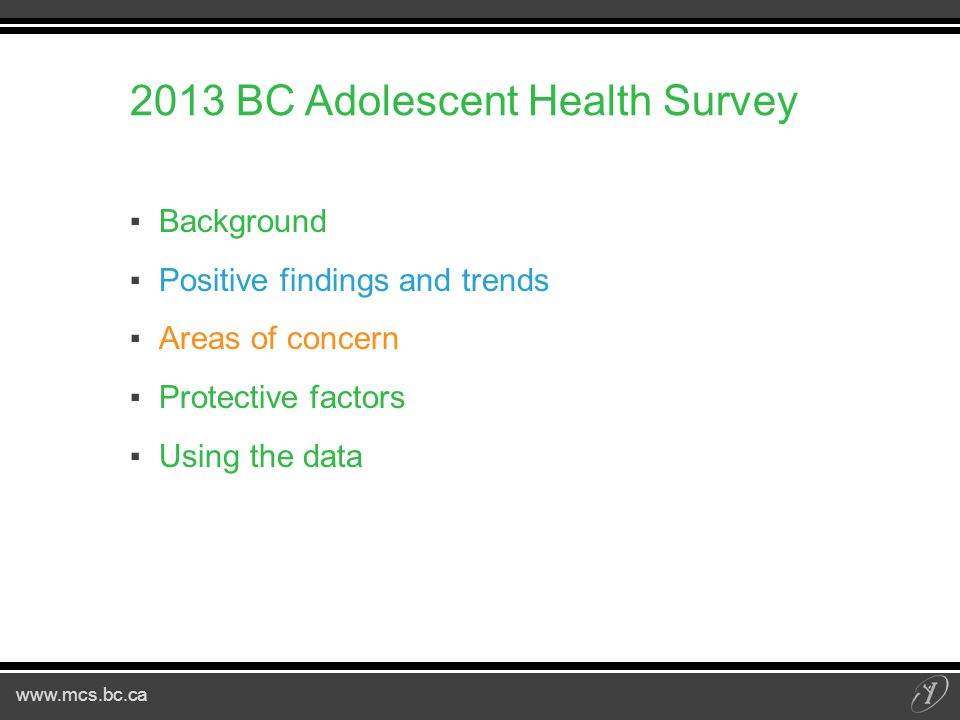 BC Adolescent Health Survey ▪Background ▪Positive findings and trends ▪Areas of concern ▪Protective factors ▪Using the data
