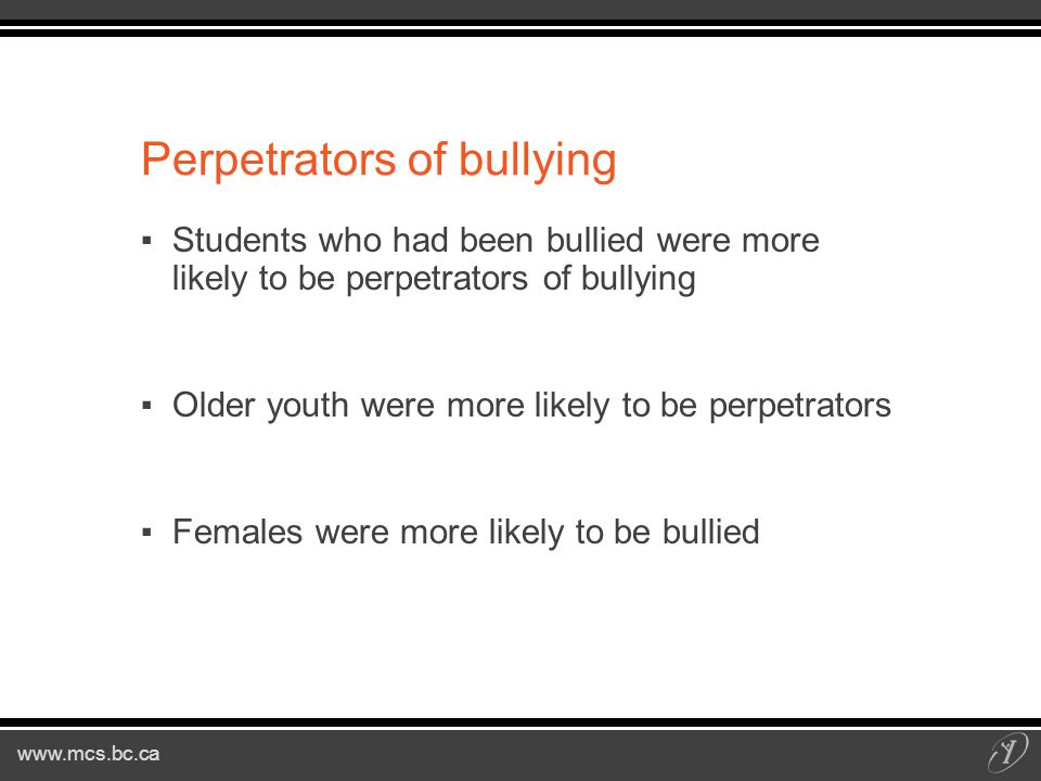 Perpetrators of bullying ▪Students who had been bullied were more likely to be perpetrators of bullying ▪Older youth were more likely to be perpetrators ▪Females were more likely to be bullied