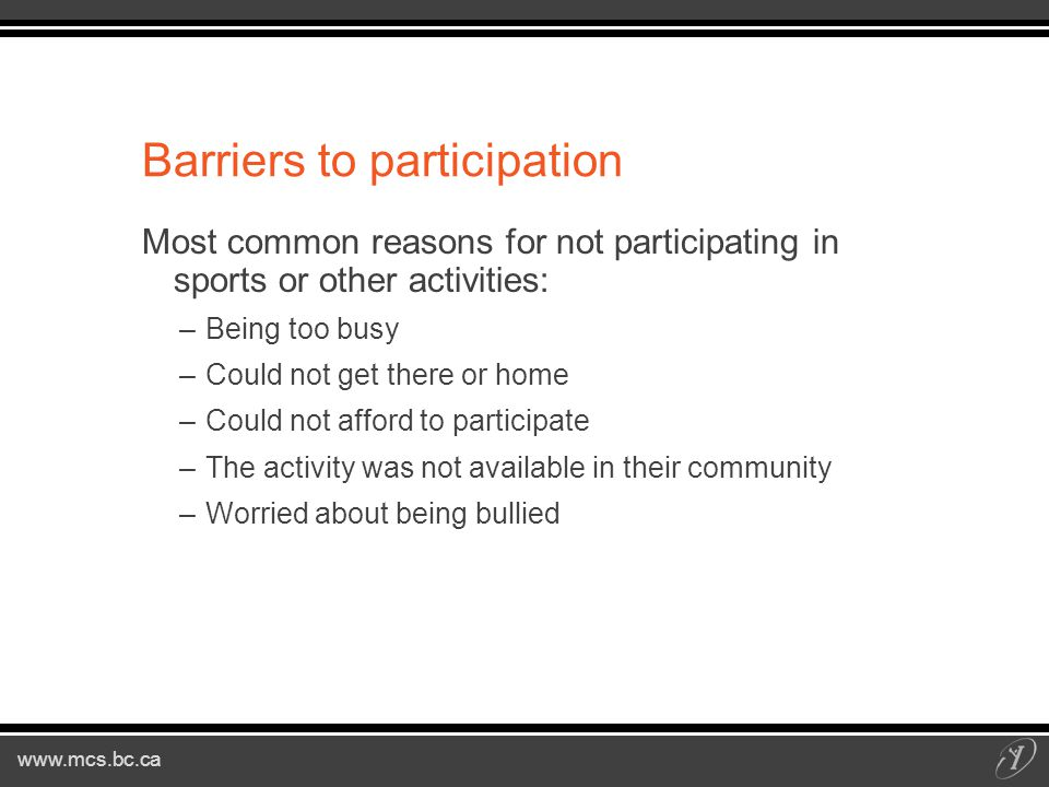 Barriers to participation Most common reasons for not participating in sports or other activities: –Being too busy –Could not get there or home –Could not afford to participate –The activity was not available in their community –Worried about being bullied