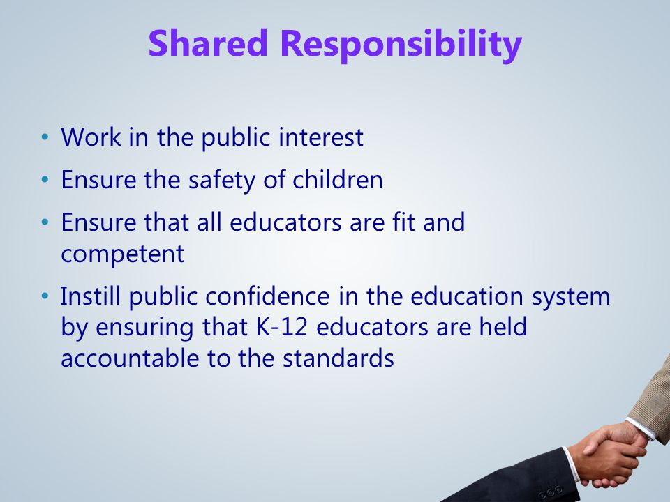 Work in the public interest Ensure the safety of children Ensure that all educators are fit and competent Instill public confidence in the education system by ensuring that K-12 educators are held accountable to the standards Shared Responsibility
