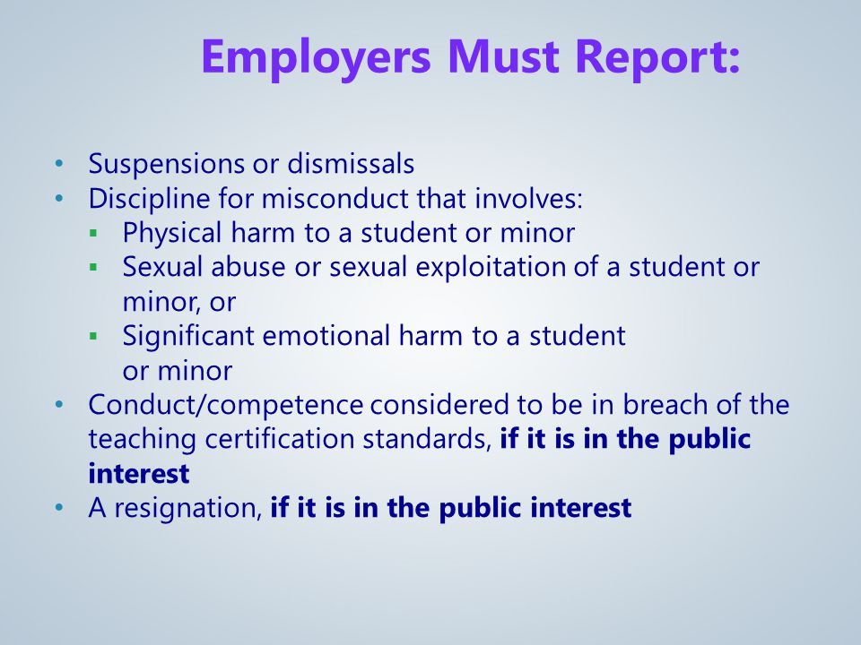 Employers Must Report: Suspensions or dismissals Discipline for misconduct that involves:  Physical harm to a student or minor  Sexual abuse or sexual exploitation of a student or minor, or  Significant emotional harm to a student or minor Conduct/competence considered to be in breach of the teaching certification standards, if it is in the public interest A resignation, if it is in the public interest