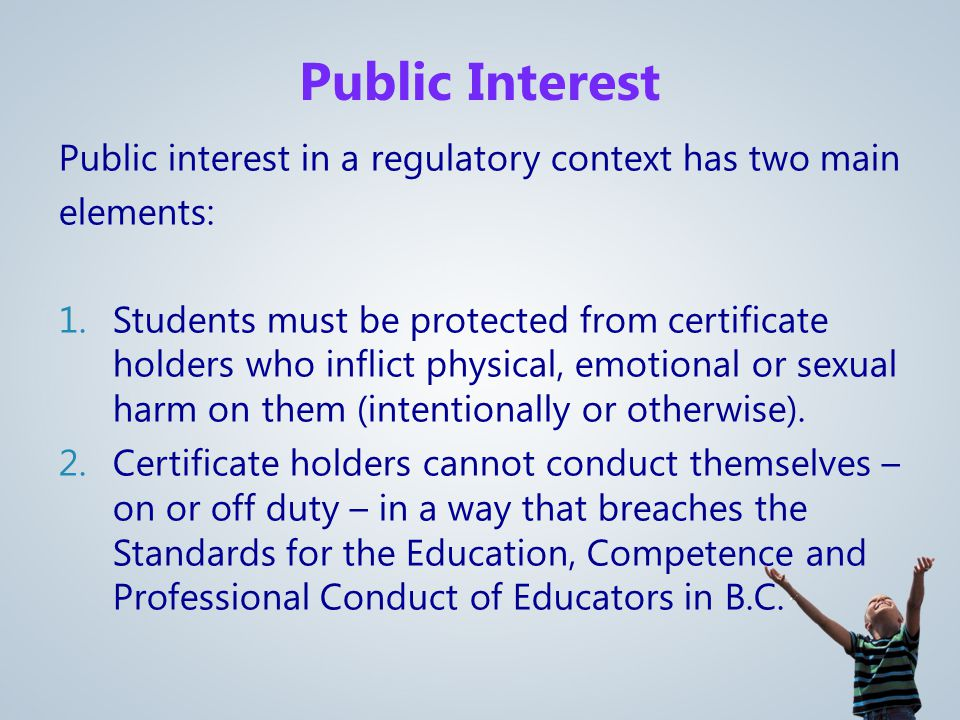 Public Interest Public interest in a regulatory context has two main elements: 1.Students must be protected from certificate holders who inflict physical, emotional or sexual harm on them (intentionally or otherwise).