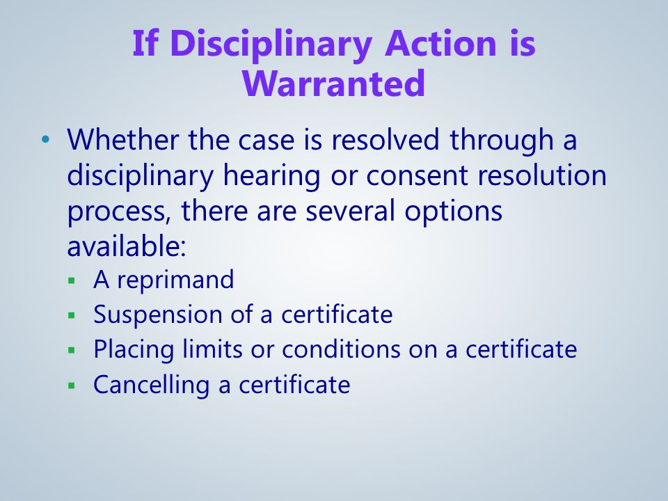 If Disciplinary Action is Warranted Whether the case is resolved through a disciplinary hearing or consent resolution process, there are several options available:  A reprimand  Suspension of a certificate  Placing limits or conditions on a certificate  Cancelling a certificate