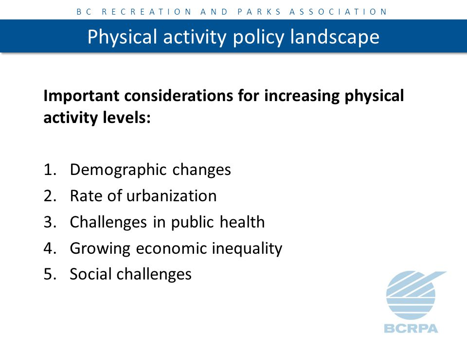 BC RECREATION AND PARKS ASSOCIATION Physical activity policy landscape Priorities: Built and Natural Environments Comprehensive School Health Early Years Primary Care Settings Aboriginal / First Nations