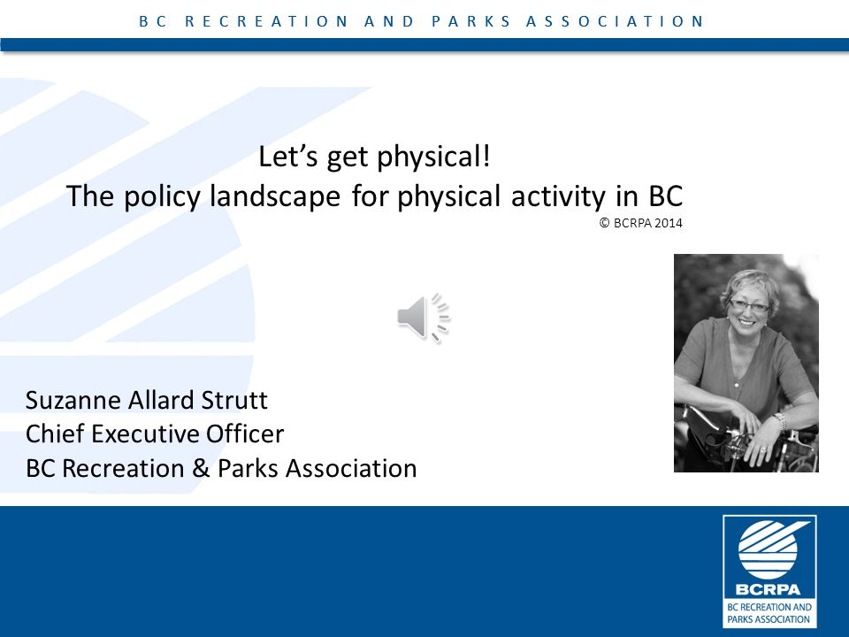 BC RECREATION AND PARKS ASSOCIATION Let's get physical! The policy landscape for physical activity in BC BC RECREATION AND PARKS ASSOCIATION Suzanne A