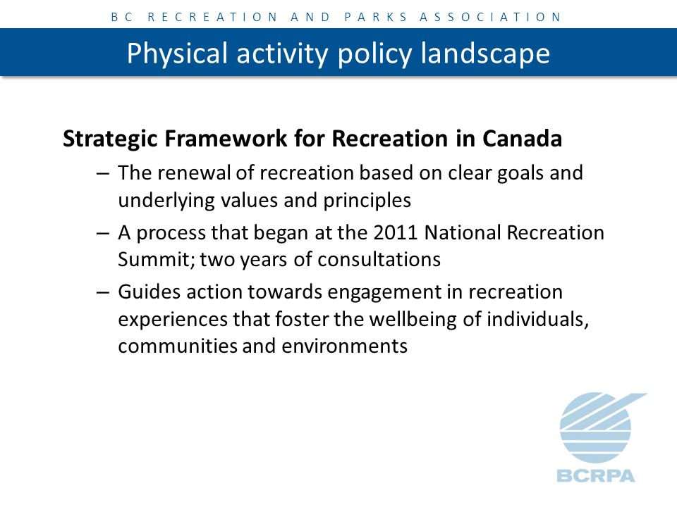 BC RECREATION AND PARKS ASSOCIATION Physical activity policy landscape Strategic Framework for Recreation in Canada – The renewal of recreation based on clear goals and underlying values and principles – A process that began at the 2011 National Recreation Summit; two years of consultations – Guides action towards engagement in recreation experiences that foster the wellbeing of individuals, communities and environments