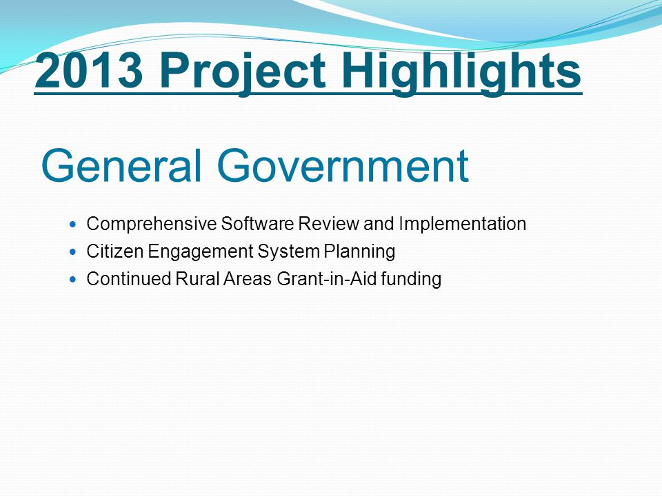 2013 Project Highlights General Government Comprehensive Software Review and Implementation Citizen Engagement System Planning Continued Rural Areas Grant-in-Aid funding