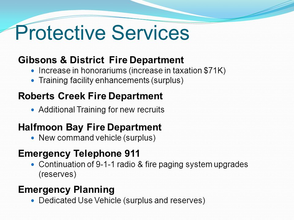 Protective Services Gibsons & District Fire Department Increase in honorariums (increase in taxation $71K) Training facility enhancements (surplus) Roberts Creek Fire Department Additional Training for new recruits Halfmoon Bay Fire Department New command vehicle (surplus) Emergency Telephone 911 Continuation of 9-1-1 radio & fire paging system upgrades (reserves) Emergency Planning Dedicated Use Vehicle (surplus and reserves)