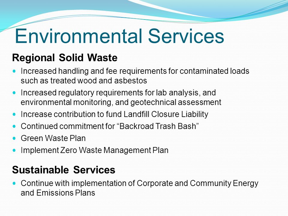 Environmental Services Regional Solid Waste Increased handling and fee requirements for contaminated loads such as treated wood and asbestos Increased regulatory requirements for lab analysis, and environmental monitoring, and geotechnical assessment Increase contribution to fund Landfill Closure Liability Continued commitment for Backroad Trash Bash Green Waste Plan Implement Zero Waste Management Plan Sustainable Services Continue with implementation of Corporate and Community Energy and Emissions Plans