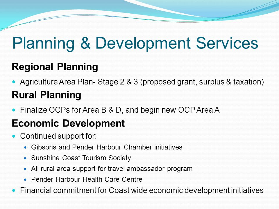 Planning & Development Services Regional Planning Agriculture Area Plan- Stage 2 & 3 (proposed grant, surplus & taxation) Rural Planning Finalize OCPs for Area B & D, and begin new OCP Area A Economic Development Continued support for: Gibsons and Pender Harbour Chamber initiatives Sunshine Coast Tourism Society All rural area support for travel ambassador program Pender Harbour Health Care Centre Financial commitment for Coast wide economic development initiatives