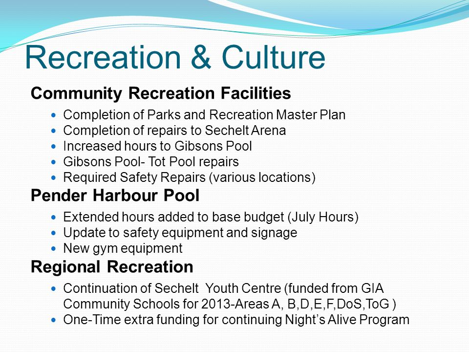 Recreation & Culture Community Recreation Facilities Completion of Parks and Recreation Master Plan Completion of repairs to Sechelt Arena Increased hours to Gibsons Pool Gibsons Pool- Tot Pool repairs Required Safety Repairs (various locations) Pender Harbour Pool Extended hours added to base budget (July Hours) Update to safety equipment and signage New gym equipment Regional Recreation Continuation of Sechelt Youth Centre (funded from GIA Community Schools for 2013-Areas A, B,D,E,F,DoS,ToG ) One-Time extra funding for continuing Night's Alive Program