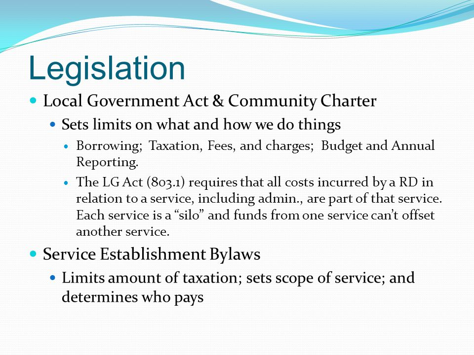 Legislation Local Government Act & Community Charter Sets limits on what and how we do things Borrowing; Taxation, Fees, and charges; Budget and Annual Reporting.