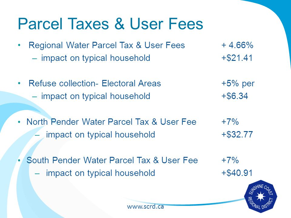 www.scrd.ca Parcel Taxes & User Fees Regional Water Parcel Tax & User Fees + 4.66% –impact on typical household +$21.41 Refuse collection- Electoral Areas+5% per –impact on typical household+$6.34 North Pender Water Parcel Tax & User Fee+7% – impact on typical household+$32.77 South Pender Water Parcel Tax & User Fee+7% – impact on typical household+$40.91