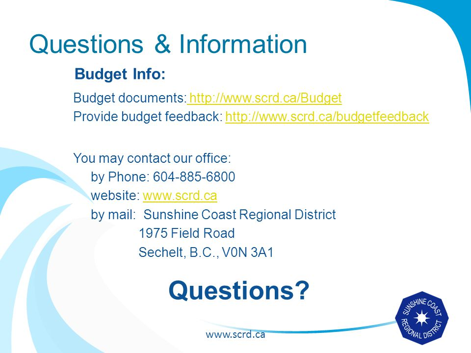 www.scrd.ca Questions & Information Budget Info: Budget documents: http://www.scrd.ca/Budget http://www.scrd.ca/Budget Provide budget feedback: http://www.scrd.ca/budgetfeedbackhttp://www.scrd.ca/budgetfeedback You may contact our office: by Phone: 604-885-6800 website: www.scrd.cawww.scrd.ca by mail: Sunshine Coast Regional District 1975 Field Road Sechelt, B.C., V0N 3A1 Questions?