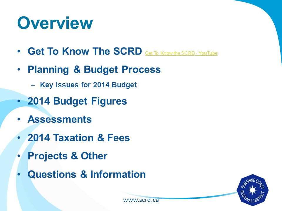 www.scrd.ca Overview Get To Know The SCRD Get To Know the SCRD - YouTube Get To Know the SCRD - YouTube Planning & Budget Process –Key Issues for 2014 Budget 2014 Budget Figures Assessments 2014 Taxation & Fees Projects & Other Questions & Information
