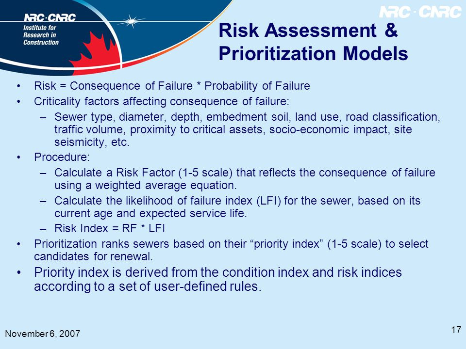 17 November 6, 2007 Risk Assessment & Prioritization Models Risk = Consequence of Failure * Probability of Failure Criticality factors affecting consequence of failure: –Sewer type, diameter, depth, embedment soil, land use, road classification, traffic volume, proximity to critical assets, socio-economic impact, site seismicity, etc.