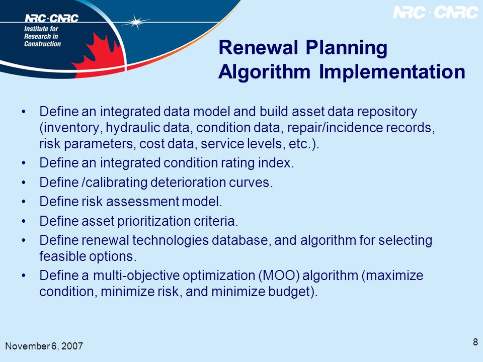 8 November 6, 2007 Renewal Planning Algorithm Implementation Define an integrated data model and build asset data repository (inventory, hydraulic data, condition data, repair/incidence records, risk parameters, cost data, service levels, etc.).