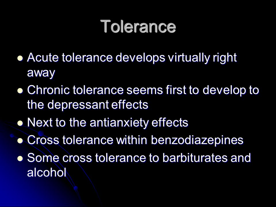 Tolerance Acute tolerance develops virtually right away Acute tolerance develops virtually right away Chronic tolerance seems first to develop to the depressant effects Chronic tolerance seems first to develop to the depressant effects Next to the antianxiety effects Next to the antianxiety effects Cross tolerance within benzodiazepines Cross tolerance within benzodiazepines Some cross tolerance to barbiturates and alcohol Some cross tolerance to barbiturates and alcohol
