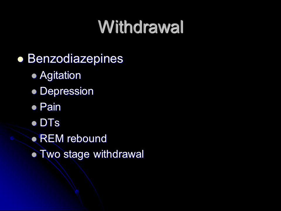 Withdrawal Benzodiazepines Benzodiazepines Agitation Agitation Depression Depression Pain Pain DTs DTs REM rebound REM rebound Two stage withdrawal Tw