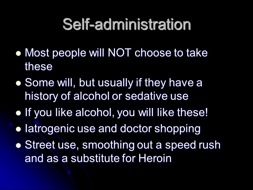 Self-administration Most people will NOT choose to take these Most people will NOT choose to take these Some will, but usually if they have a history of alcohol or sedative use Some will, but usually if they have a history of alcohol or sedative use If you like alcohol, you will like these.