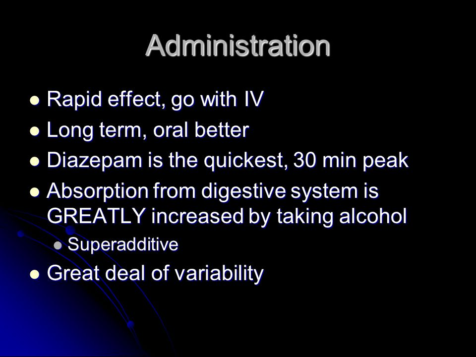 Administration Rapid effect, go with IV Rapid effect, go with IV Long term, oral better Long term, oral better Diazepam is the quickest, 30 min peak Diazepam is the quickest, 30 min peak Absorption from digestive system is GREATLY increased by taking alcohol Absorption from digestive system is GREATLY increased by taking alcohol Superadditive Superadditive Great deal of variability Great deal of variability