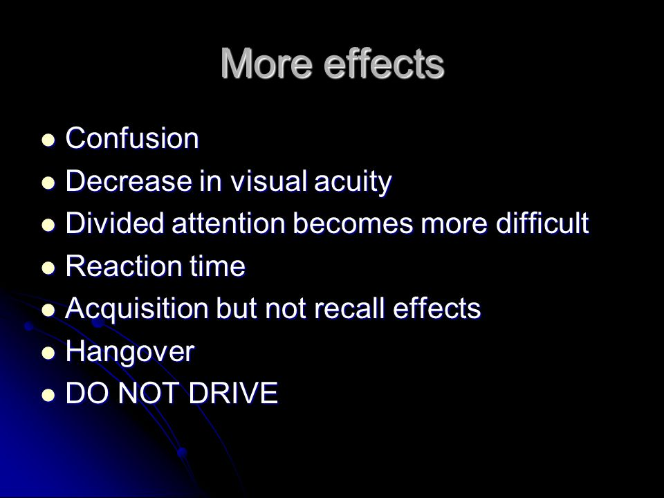 More effects Confusion Confusion Decrease in visual acuity Decrease in visual acuity Divided attention becomes more difficult Divided attention becomes more difficult Reaction time Reaction time Acquisition but not recall effects Acquisition but not recall effects Hangover Hangover DO NOT DRIVE DO NOT DRIVE