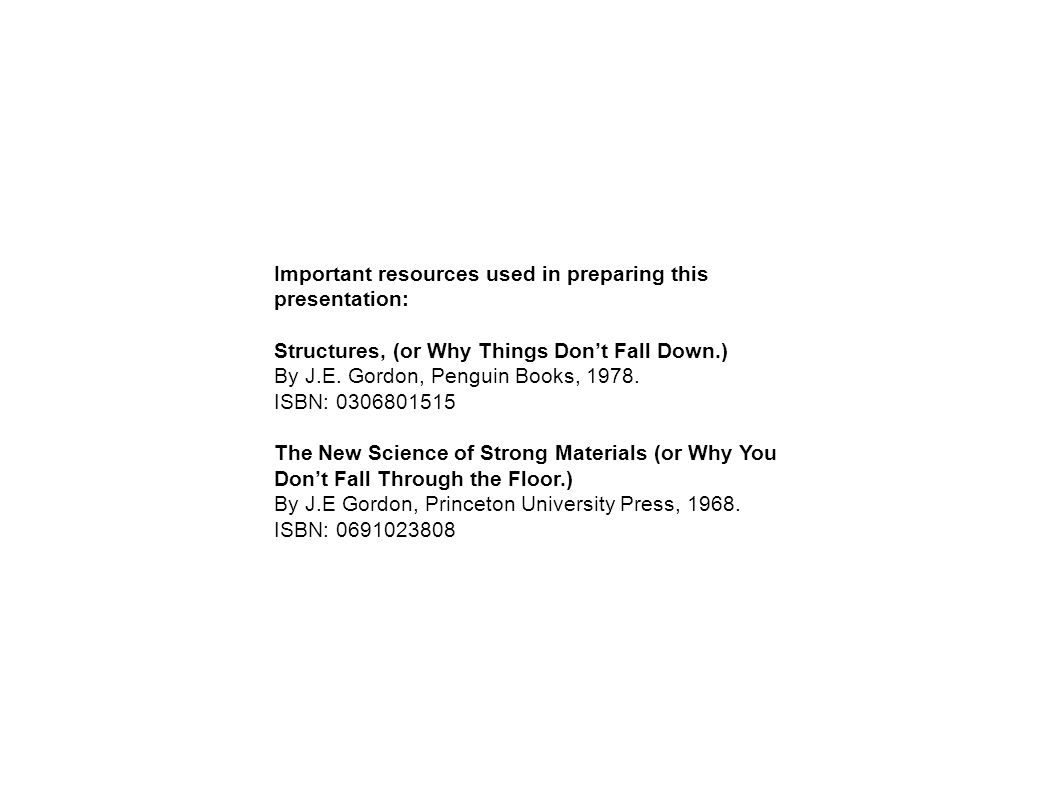 Important resources used in preparing this presentation: Structures, (or Why Things Don't Fall Down.) By J.E. Gordon, Penguin Books, 1978. ISBN: 03068