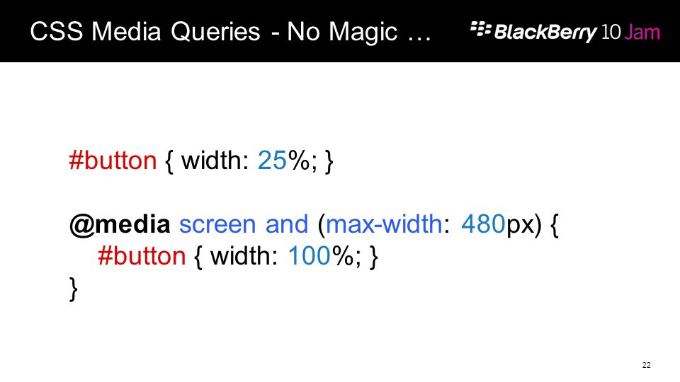 CSS Media Queries - No Magic … 22 #button { width: 25%; } @media screen and (max-width: 480px) { #button { width: 100%; } }