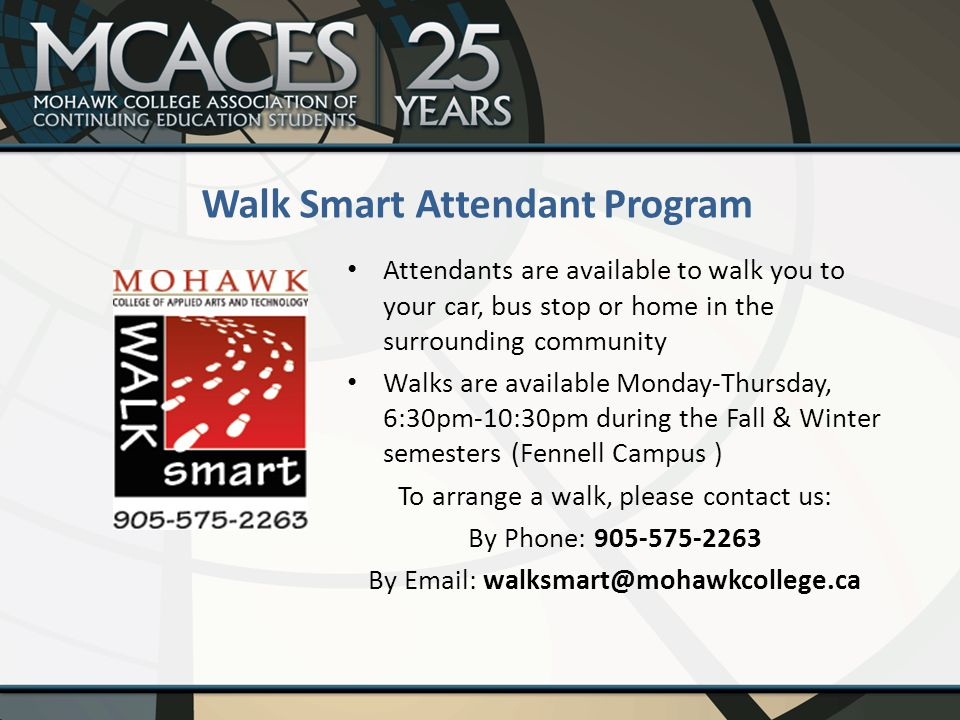 Attendants are available to walk you to your car, bus stop or home in the surrounding community Walks are available Monday-Thursday, 6:30pm-10:30pm during the Fall & Winter semesters (Fennell Campus ) To arrange a walk, please contact us: By Phone: 905-575-2263 By Email: walksmart@mohawkcollege.ca Walk Smart Attendant Program