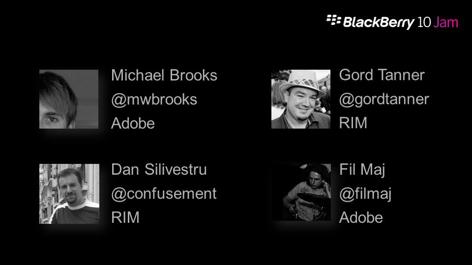 Dan Silivestru @confusement RIM Michael Brooks @mwbrooks Adobe Fil Maj @filmaj Adobe Gord Tanner @gordtanner RIM