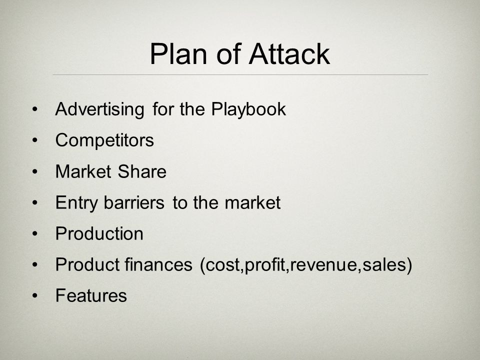 Plan of Attack Advertising for the Playbook Competitors Market Share Entry barriers to the market Production Product finances (cost,profit,revenue,sales) Features