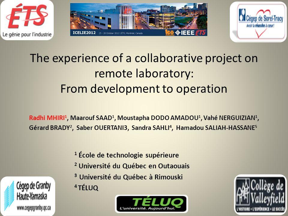 The experience of a collaborative project on remote laboratory: From development to operation Radhi MHIRI 1, Maarouf SAAD 1, Moustapha DODO AMADOU 1, Vahé NERGUIZIAN 1, Gérard BRADY 2, Saber OUERTANI3, Sandra SAHLI 4, Hamadou SALIAH-HASSANE 5 1 École de technologie supérieure 2 Université du Québec en Outaouais 3 Université du Québec à Rimouski 4 TÉLUQ