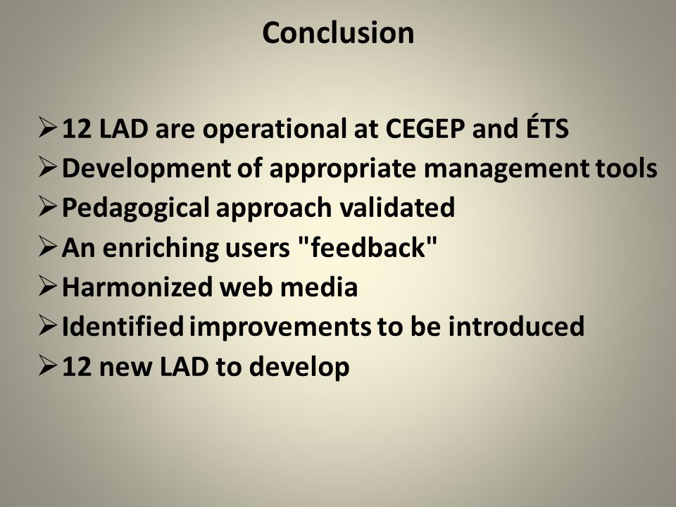 Conclusion  12 LAD are operational at CEGEP and ÉTS  Development of appropriate management tools  Pedagogical approach validated  An enriching users feedback  Harmonized web media  Identified improvements to be introduced  12 new LAD to develop